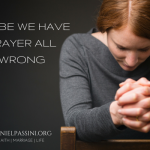 MAYBE WE HAVE PRAYER ALL WRONG