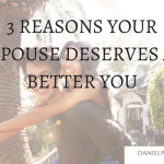 THREE REASONS YOUR SPOUSE DESERVES A BETTER YOU