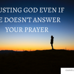 TRUSTING GOD EVEN IF HE DOESN'T ANSWER YOUR PRAYER