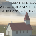 THE THREE GREATEST LIES SATAN HAS SUCCEEDED AT GETTING CHRISTIANS TO BELIEVE