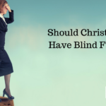 Should Christians Have Blind Faith?